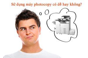 Sử dụng máy photocopy có dễ hay không?